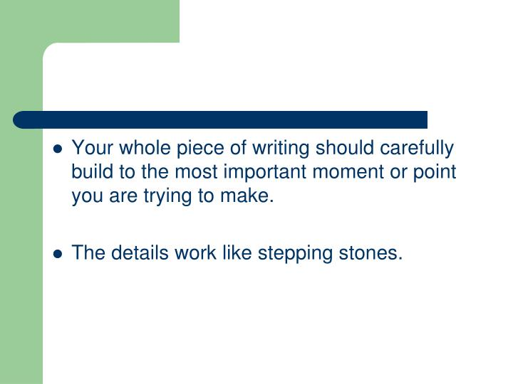 Your whole piece of writing should carefully build to the most important moment or point you are trying to make.