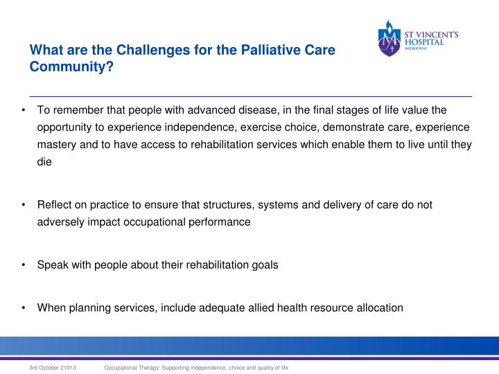 To remember that people with advanced disease, in the final stages of life value the opportunity to experience independence, exercise choice, demonstrate care, experience mastery and to have access to rehabilitation services which enable them to live until they die