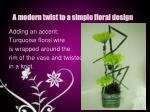 a modern twist to a simple floral design