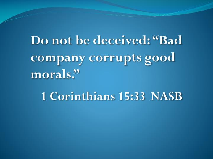 "Do not be deceived: ""Bad company corrupts good morals."""