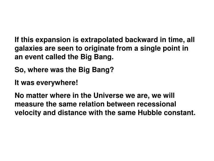 If this expansion is extrapolated backward in time, all galaxies are seen to originate from a single point in an event called the Big Bang.