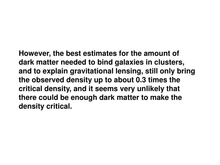 However, the best estimates for the amount of dark matter needed to bind galaxies in clusters, and to explain gravitational lensing, still only bring the observed density up to about 0.3 times the critical density, and it seems very unlikely that there could be enough dark matter to make the density critical.