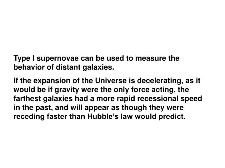 Type I supernovae can be used to measure the behavior of distant galaxies.