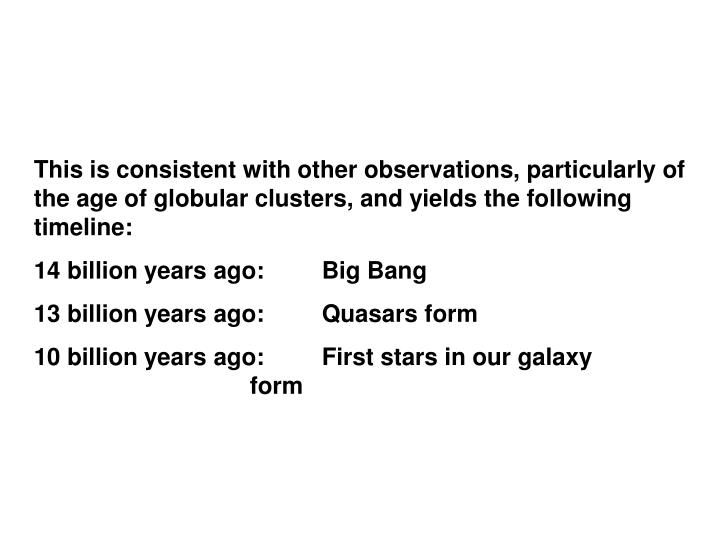 This is consistent with other observations, particularly of the age of globular clusters, and yields the following timeline: