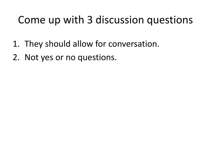 Come up with 3 discussion questions