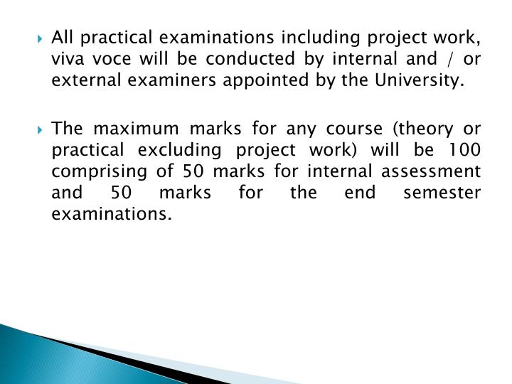 All practical examinations including project work, viva voce will be conducted by internal and / or external examiners appointed by the University.