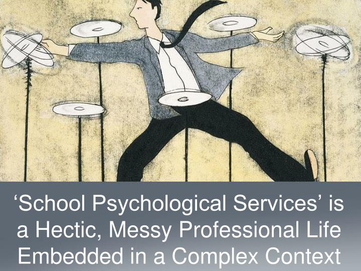 'School Psychological Services' is a Hectic, Messy Professional Life Embedded in a Complex Context