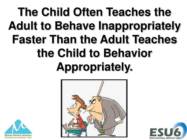 The Child Often Teaches the Adult to Behave Inappropriately Faster Than the Adult Teaches the Child to Behavior Appropriately.