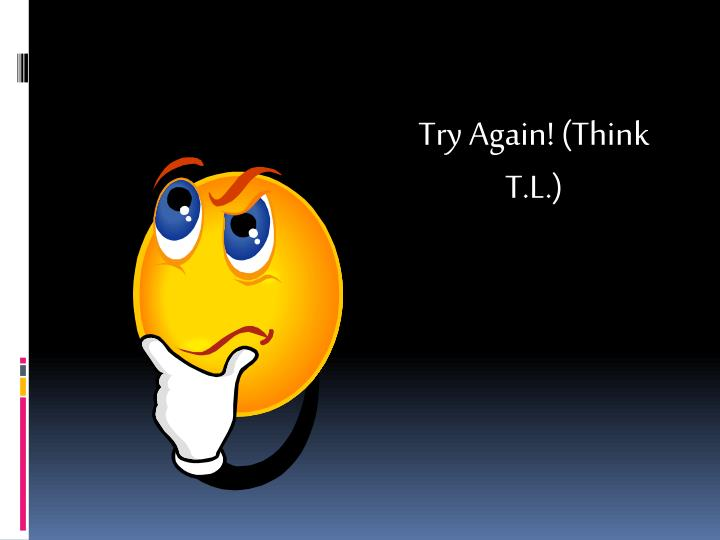 Try Again! (Think T.L.)