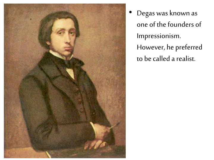 Degas was known as one of the founders of Impressionism. However, he preferred to be called a realis...