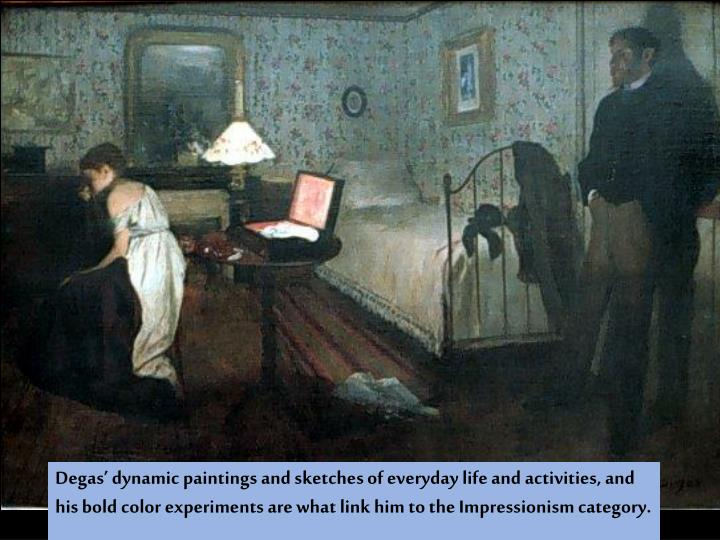 Degas' dynamic paintings and sketches of everyday life and activities, and his bold color experiments are what link him to the Impressionism category.