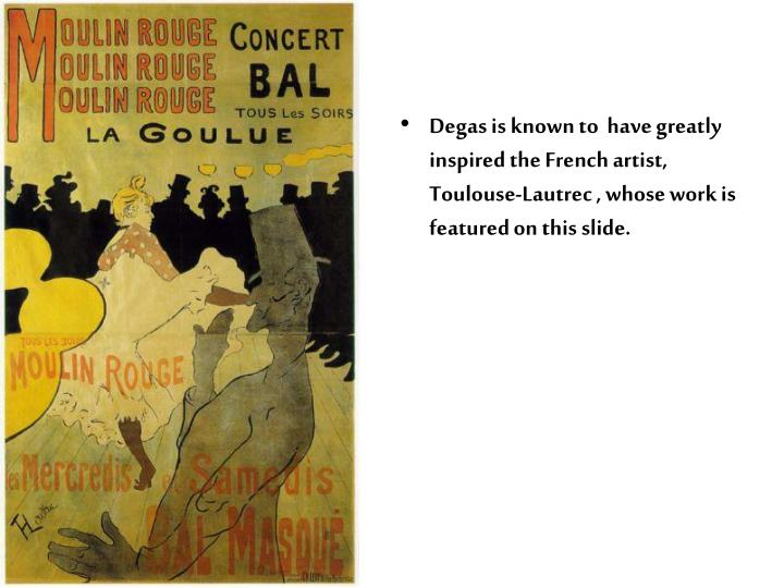 Degas is known to  have greatly inspired the French artist, Toulouse-Lautrec , whose work is featured on this slide.