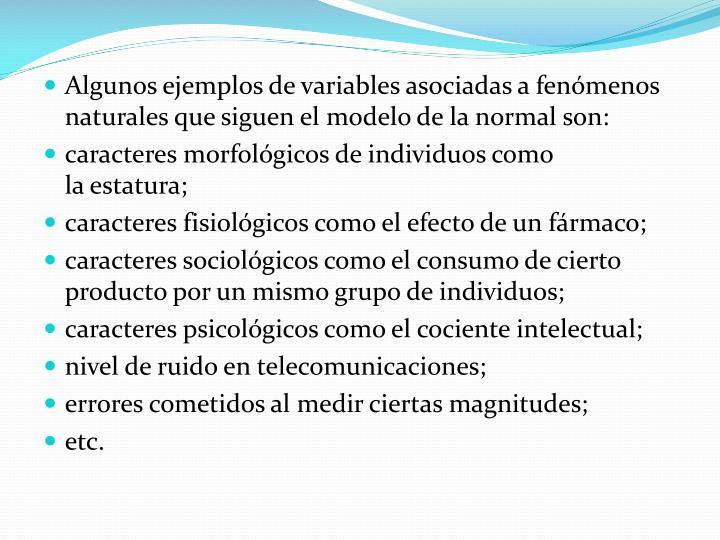 Algunos ejemplos de variables asociadas a fenómenos naturales que siguen el modelo de la normal son: