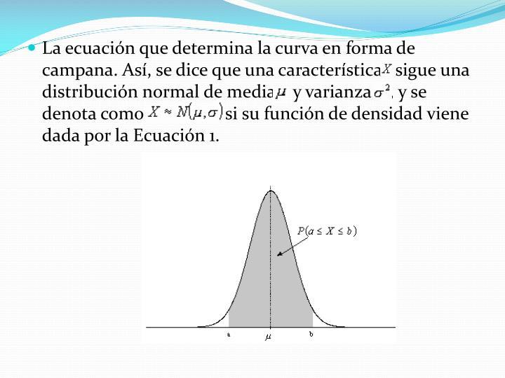 La ecuación que determina la curva en forma de campana. Así, se dice que una característica sigue una distribución normal de media  y varianza   , y se denota como                 si su función de densidad viene dada por la Ecuación 1.