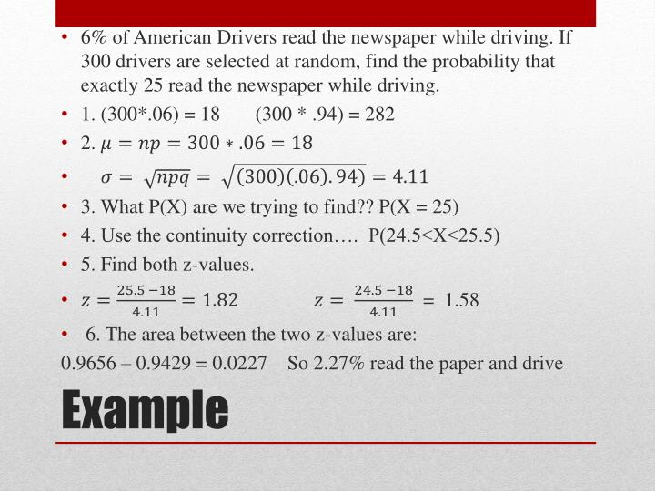6% of American Drivers read the newspaper while driving. If 300 drivers are selected at random, find the probability that exactly 25 read the newspaper while driving.