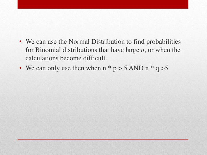 We can use the Normal Distribution to find probabilities for Binomial distributions that have large