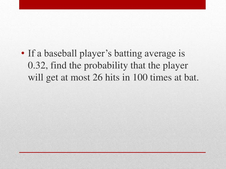 If a baseball player's batting average is 0.32, find the probability that the player will get at most 26 hits in 100 times at bat.