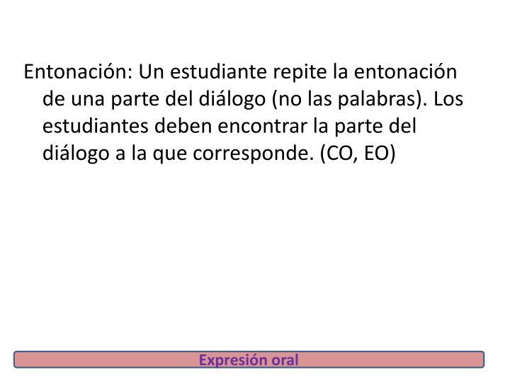 Entonación: Un estudiante repite la entonación de una parte del diálogo (no las palabras). Los estudiantes deben encontrar la parte del diálogo a la que corresponde. (CO, EO)