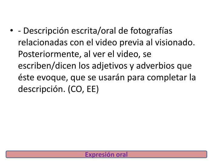 - Descripción escrita/oral de fotografías relacionadas con el video previa al visionado. Posteriormente, al ver el video, se escriben/dicen los adjetivos y adverbios que éste evoque, que se usarán para completar la descripción. (CO, EE)
