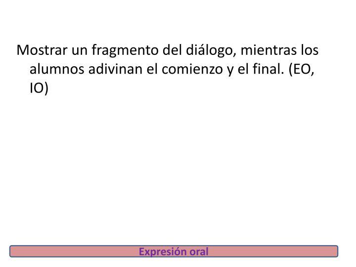 Mostrar un fragmento del diálogo, mientras los alumnos adivinan el comienzo y el final. (EO, IO)