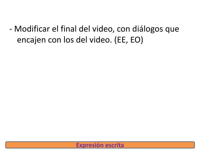 - Modificar el final del video, con diálogos que encajen con los del video. (EE, EO)