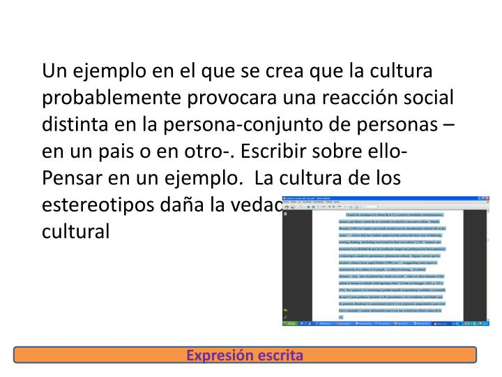 Un ejemplo en el que se crea que la cultura probablemente provocara una reacción social distinta en la persona-conjunto de personas – en un pais o en otro-. Escribir sobre ello- Pensar en un ejemplo.  La cultura de los estereotipos daña la vedadera eseñanza cultural