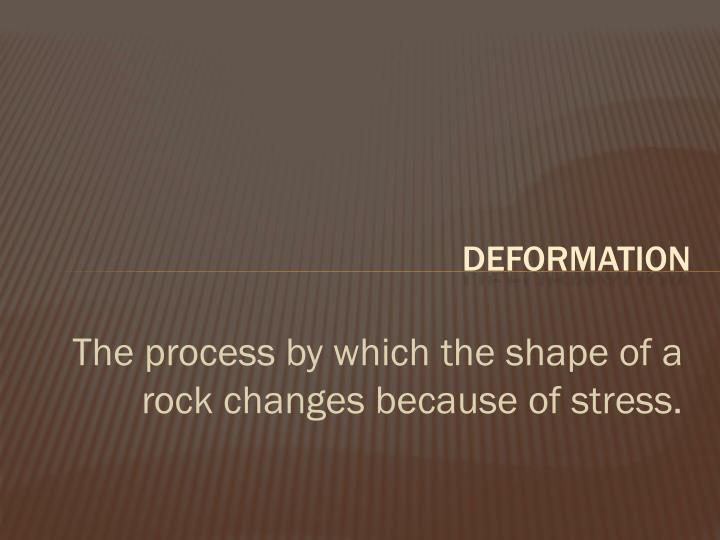 The process by which the shape of a rock changes because of stress.