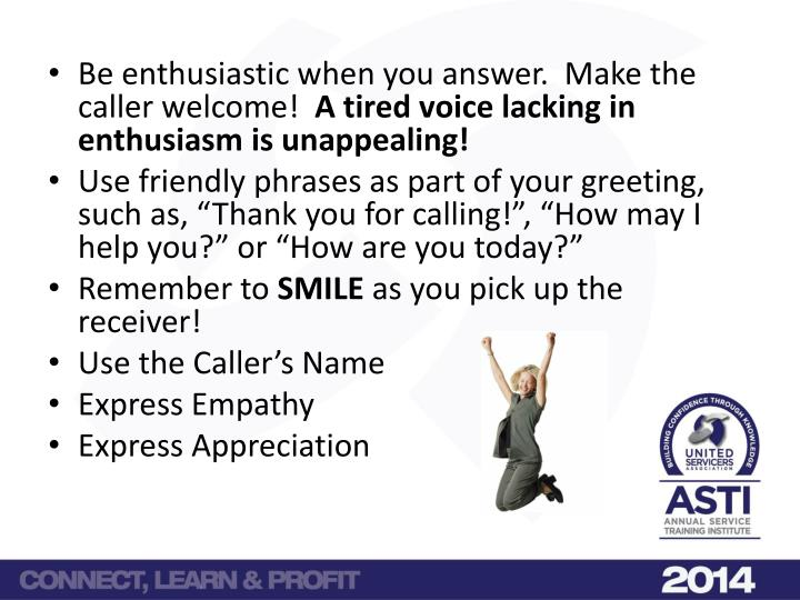 Be enthusiastic when you answer.  Make the caller welcome!