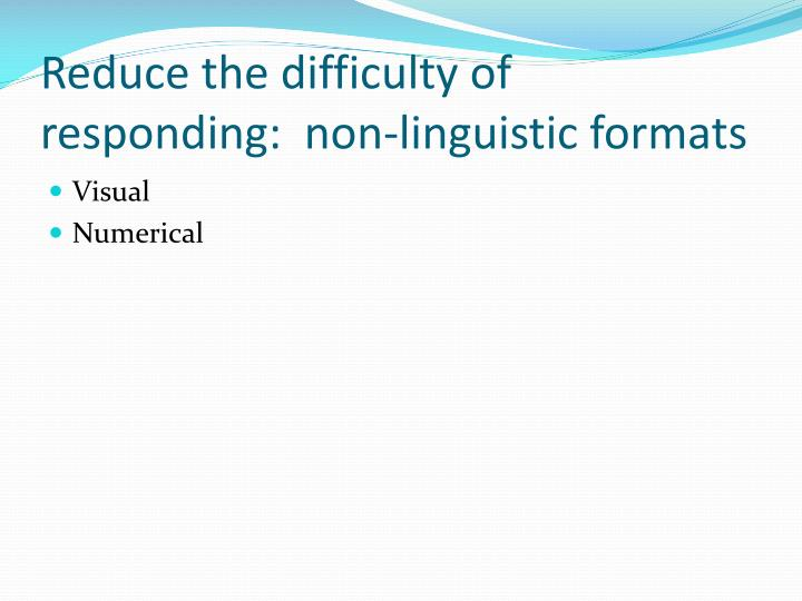 Reduce the difficulty of responding:  non-linguistic formats