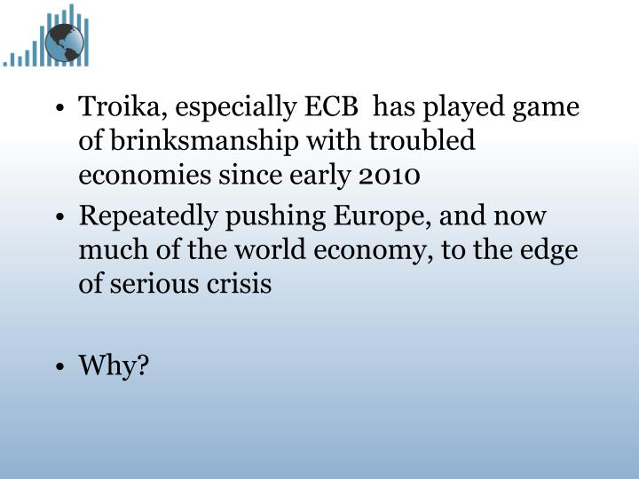Troika, especially ECB  has played game of brinksmanship with troubled economies since early 2010