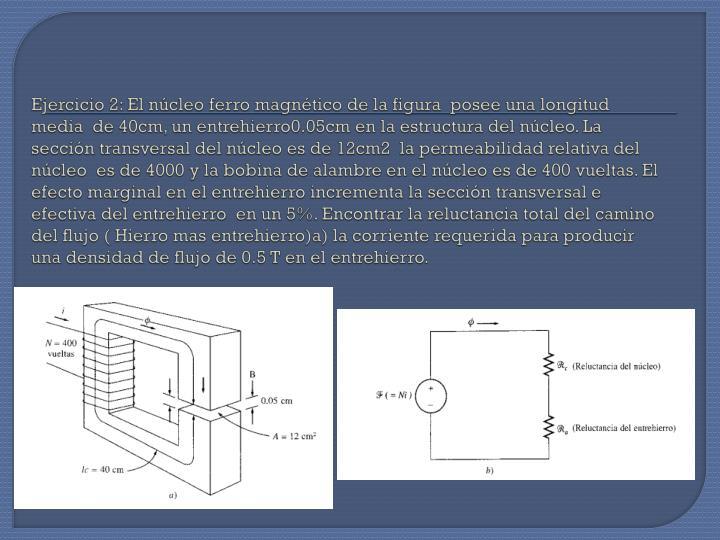 Ejercicio 2: El núcleo ferro magnético de la figura  posee una longitud media  de 40cm, un entrehierro0.05cm en la estructura del núcleo. La sección transversal del núcleo es de 12cm2  la permeabilidad relativa del núcleo  es de 4000 y la bobina de alambre en el núcleo es de 400 vueltas. El efecto marginal en el entrehierro incrementa la sección transversal e efectiva del entrehierro  en un 5%. Encontrar la reluctancia total del camino del flujo ( Hierro mas entrehierro)a) la corriente requerida para producir una densidad de flujo de 0.5 T en el entrehierro.