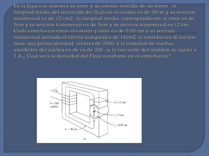 En la figura se muestra un rotor y un estator sencillo de un motor , la longitud media del recorrido del flujo en el estator es de 50cm y su sección transversal es de 12 cm2 , la longitud media  correspondiente al rotor es de 5cm y su sección transversal es de 5cm y su sección transversal es 12 cm. Cada entrehierro entre el estator y rotor es de 0.05 cm y su sección transversal incluido el efecto marginales de 14cm2. el entrehierro dl núcleo tiene una permeabilidad  relativa de 2000, y la cantidad de vueltas alrededor del núcleo es de es de 200 , si la corriente del alambre se ajusta a 1 A.¿ Cual será la densidad del Flujo resultante en