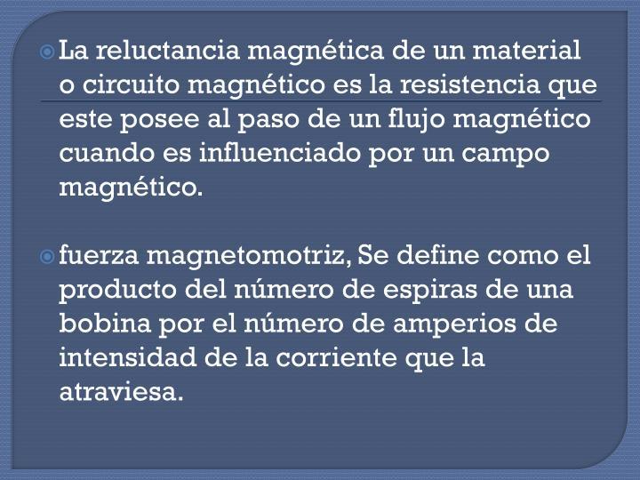 La reluctancia magnética de un material o circuito magnético es la resistencia que este posee al paso de un flujo magnético cuando es influenciado por un campo magnético.