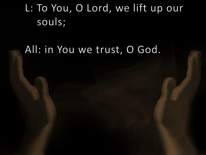 L to you o lord we lift up our souls all in you we trust o god