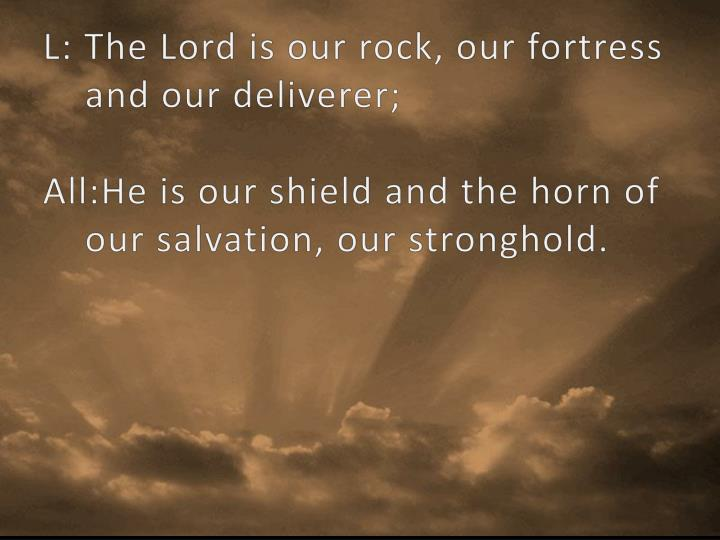 L: The Lord is our rock, our