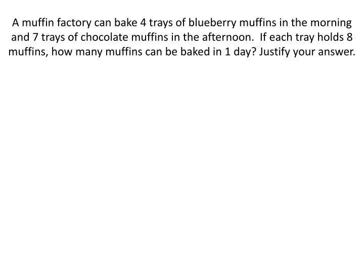A muffin factory can bake 4 trays of blueberry muffins in the morning and 7 trays of chocolate muffins in the afternoon.  If each tray holds 8 muffins, how many muffins can be baked in 1 day? Justify your answer.