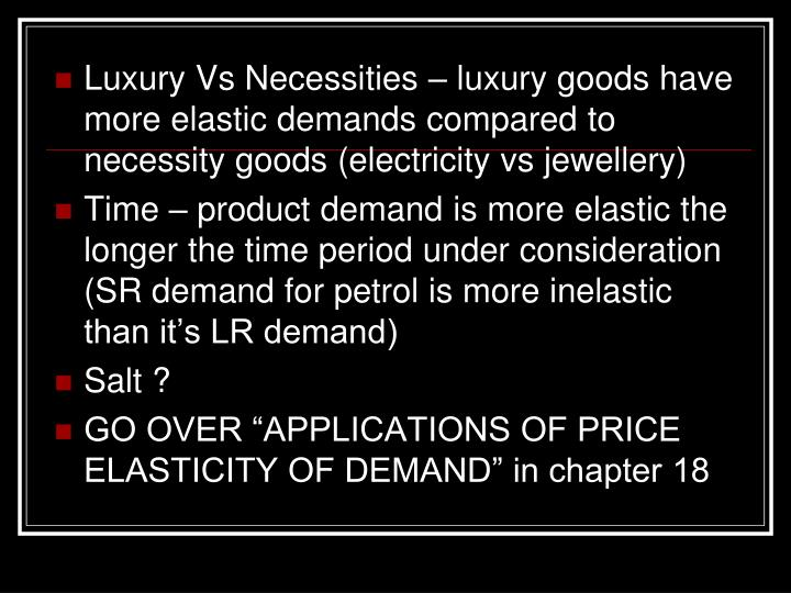Luxury Vs Necessities – luxury goods have more elastic demands compared to necessity goods (electricity vs jewellery)