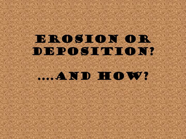 Erosion or deposition and how