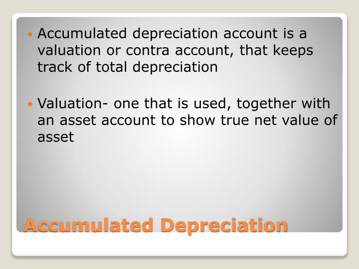 Accumulated depreciation account is a valuation or contra account, that keeps track of total depreciation