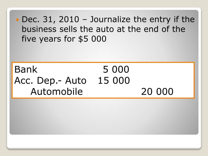 Dec. 31, 2010 – Journalize the entry if the business sells the auto at the end of the five years for $5 000