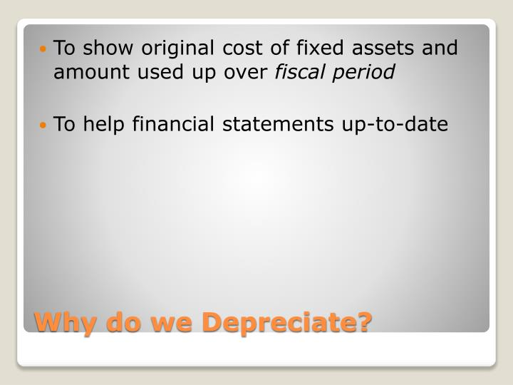 To show original cost of fixed assets and amount used up over