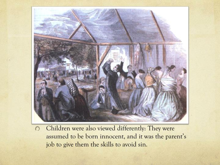 Children were also viewed differently: They were assumed to be born innocent, and it was the parents job to give them the skills to avoid sin.