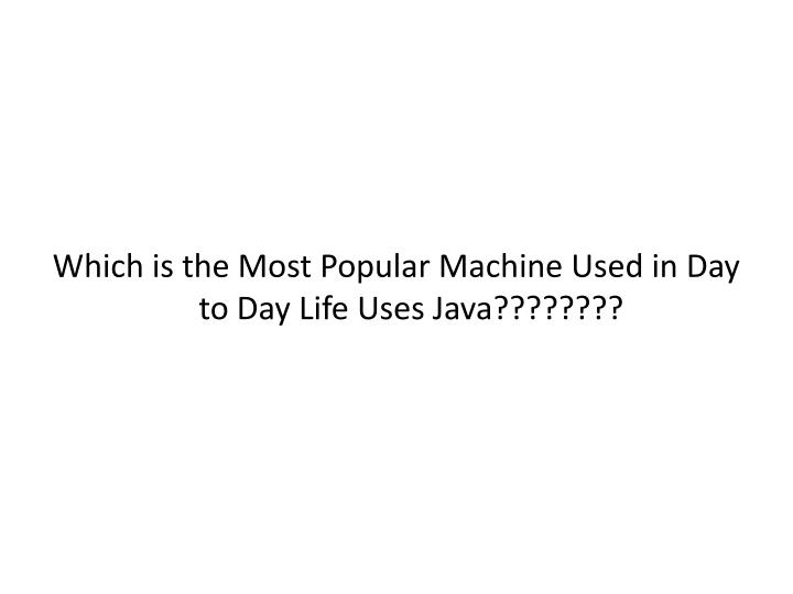 Which is the Most Popular Machine Used in Day to Day Life Uses Java????????