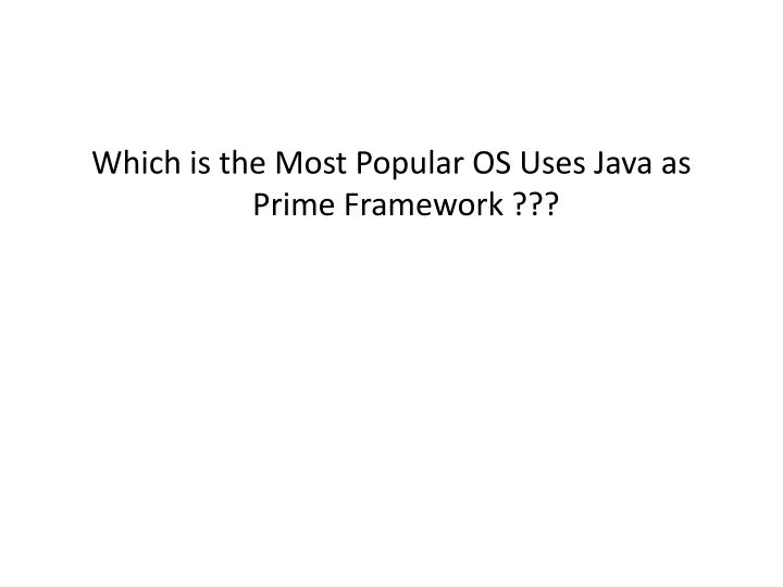 Which is the Most Popular OS Uses Java as Prime Framework ???