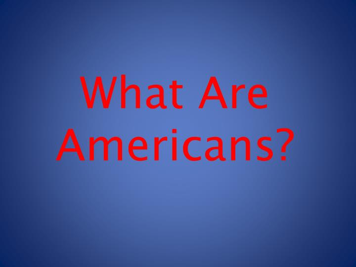 What Are Americans?