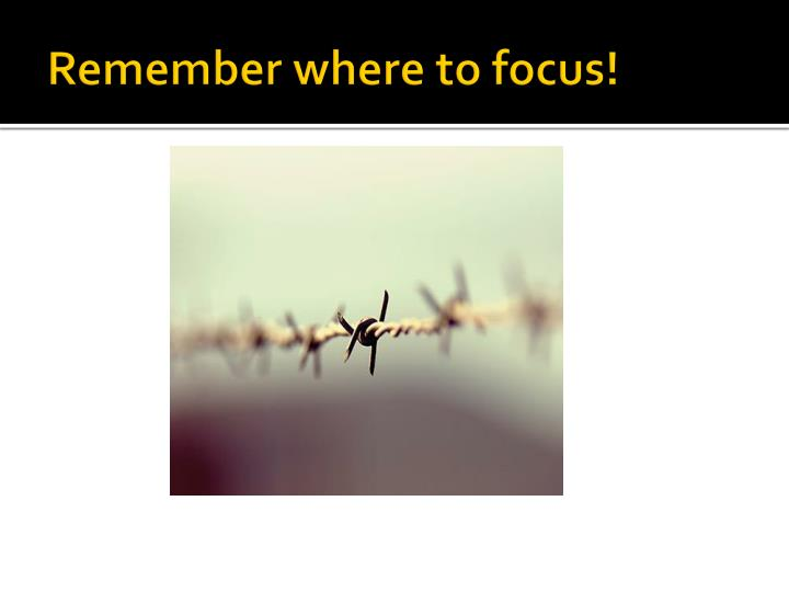 Remember where to focus!