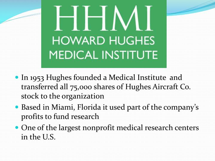In 1953 Hughes founded a Medical Institute  and transferred all 75,000 shares of Hughes Aircraft Co. stock to the organization