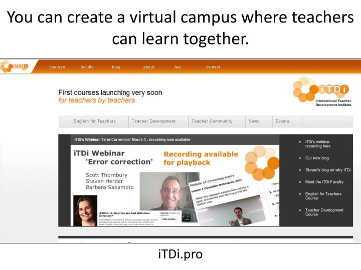 You can create a virtual campus where teachers can learn together.