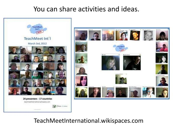 You can share activities and ideas.