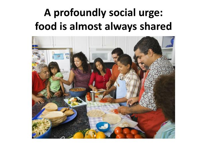 A profoundly social urge food is almost always shared